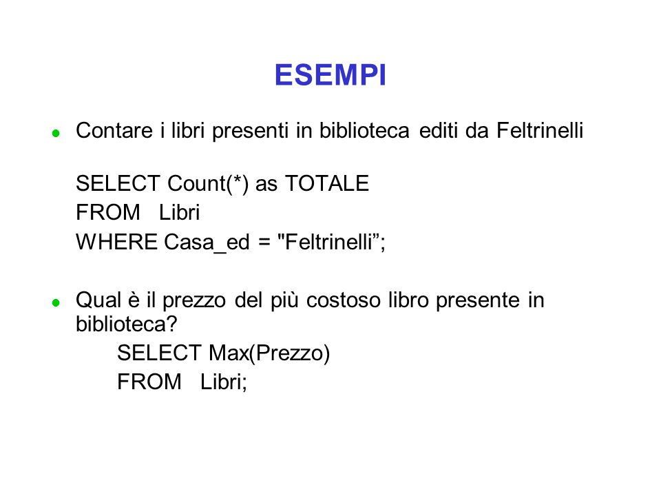 ESEMPI l Contare i libri presenti in biblioteca editi da Feltrinelli SELECT Count(*) as TOTALE FROM Libri WHERE Casa_ed = Feltrinelli ; l Qual è il prezzo del più costoso libro presente in biblioteca.