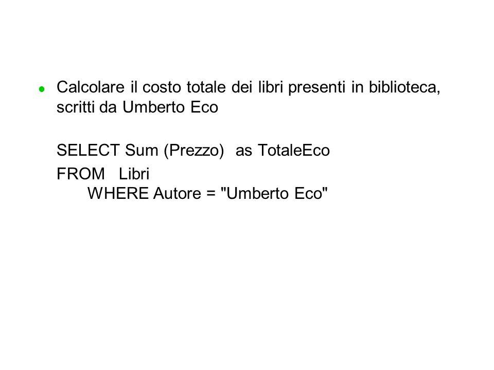 l Calcolare il costo totale dei libri presenti in biblioteca, scritti da Umberto Eco SELECT Sum (Prezzo)as TotaleEco FROM Libri WHERE Autore = Umberto Eco