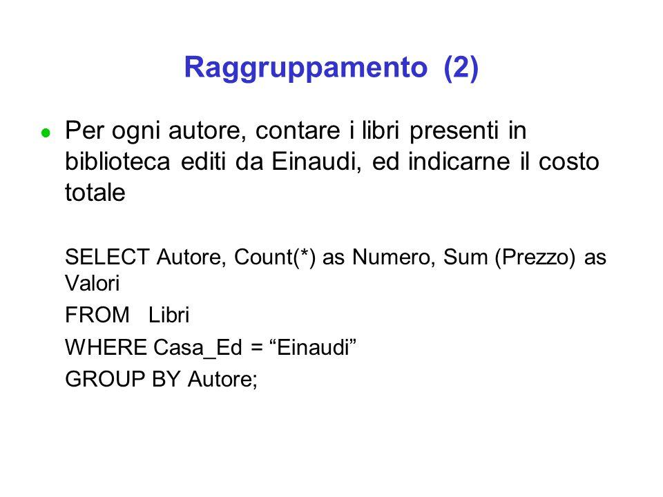 Raggruppamento (2) l Per ogni autore, contare i libri presenti in biblioteca editi da Einaudi, ed indicarne il costo totale SELECT Autore, Count(*) as