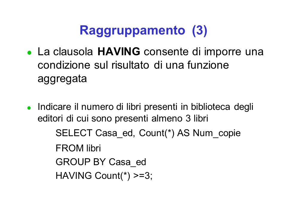 Raggruppamento (3) l La clausola HAVING consente di imporre una condizione sul risultato di una funzione aggregata l Indicare il numero di libri presenti in biblioteca degli editori di cui sono presenti almeno 3 libri SELECT Casa_ed, Count(*) AS Num_copie FROM libri GROUP BY Casa_ed HAVING Count(*) >=3;