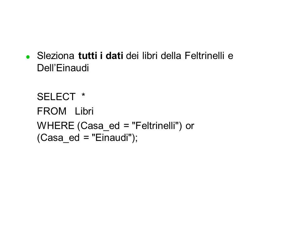 l Sleziona tutti i dati dei libri della Feltrinelli e Dell'Einaudi SELECT * FROM Libri WHERE (Casa_ed = Feltrinelli ) or (Casa_ed = Einaudi );