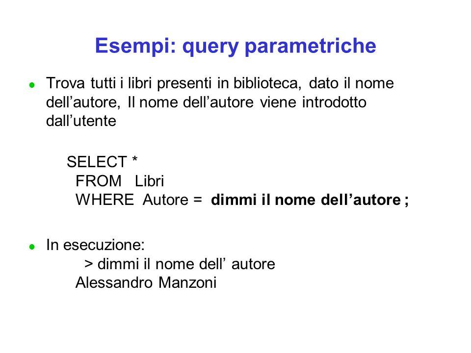 Esempi: query parametriche l Trova tutti i libri presenti in biblioteca, dato il nome dell'autore, Il nome dell'autore viene introdotto dall'utente SELECT * FROM Libri WHERE Autore = dimmi il nome dell'autore ; l In esecuzione: > dimmi il nome dell' autore Alessandro Manzoni