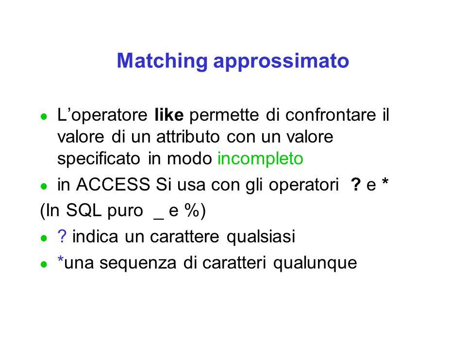 Matching approssimato l L'operatore like permette di confrontare il valore di un attributo con un valore specificato in modo incompleto l in ACCESS Si usa con gli operatori .