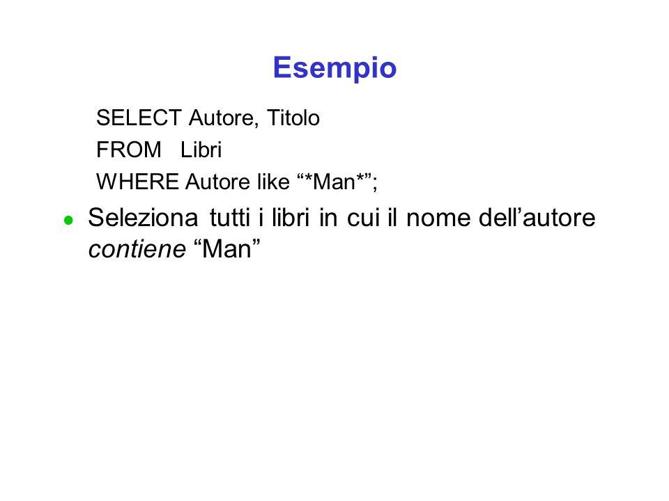 Esempio SELECT Autore, Titolo FROM Libri WHERE Autore like *Man* ; l Seleziona tutti i libri in cui il nome dell'autore contiene Man