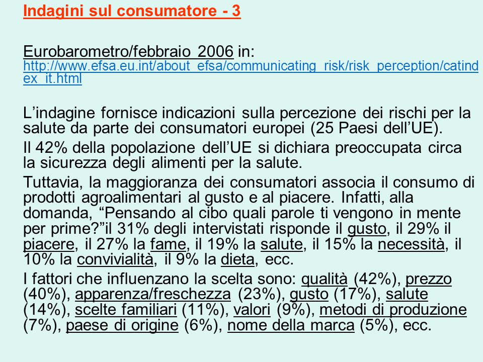 Indagini sul consumatore - 3 Eurobarometro/febbraio 2006 in: http://www.efsa.eu.int/about_efsa/communicating_risk/risk_perception/catind ex_it.html http://www.efsa.eu.int/about_efsa/communicating_risk/risk_perception/catind ex_it.html L'indagine fornisce indicazioni sulla percezione dei rischi per la salute da parte dei consumatori europei (25 Paesi dell'UE).