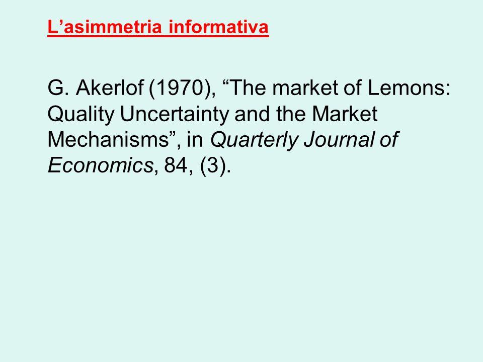 "L'asimmetria informativa G. Akerlof (1970), ""The market of Lemons: Quality Uncertainty and the Market Mechanisms"", in Quarterly Journal of Economics,"