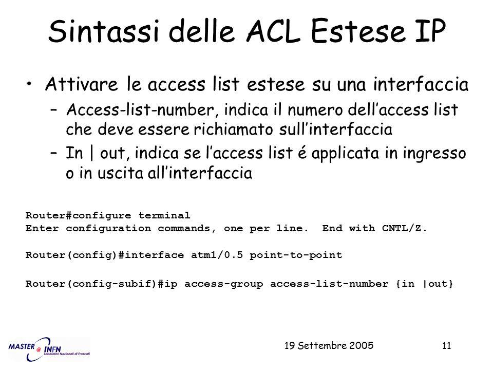 19 Settembre 200511 Sintassi delle ACL Estese IP Attivare le access list estese su una interfaccia –Access-list-number, indica il numero dell'access l