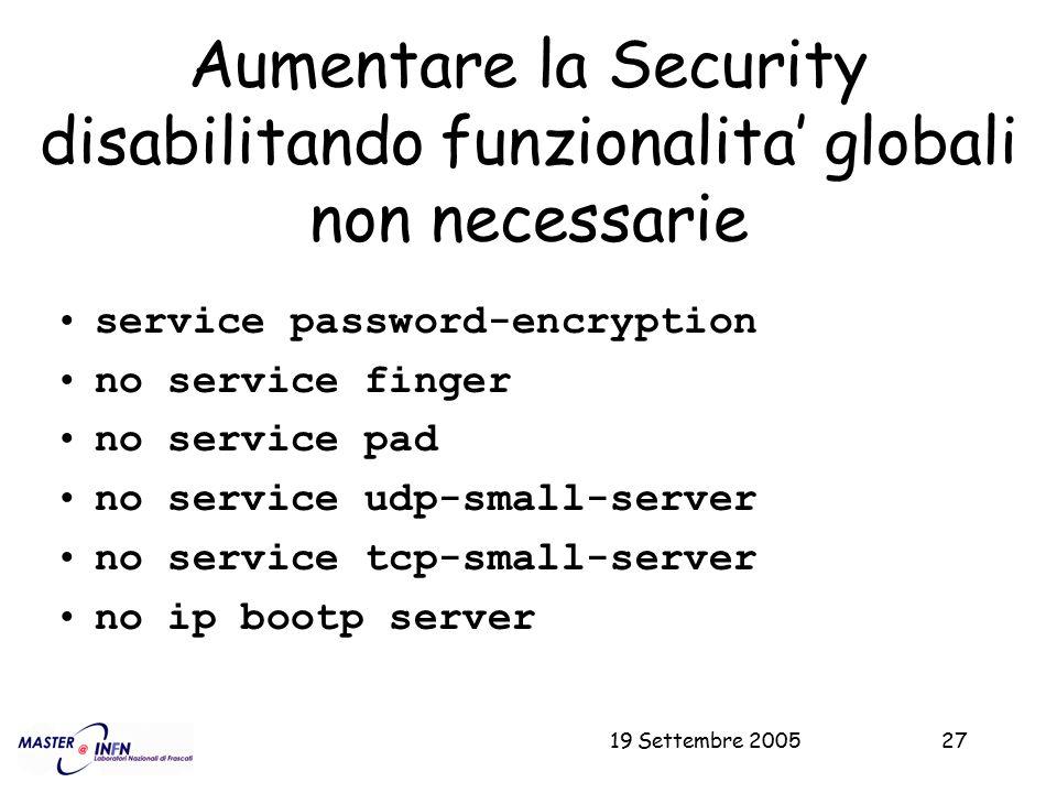 19 Settembre 200527 Aumentare la Security disabilitando funzionalita' globali non necessarie service password-encryption no service finger no service