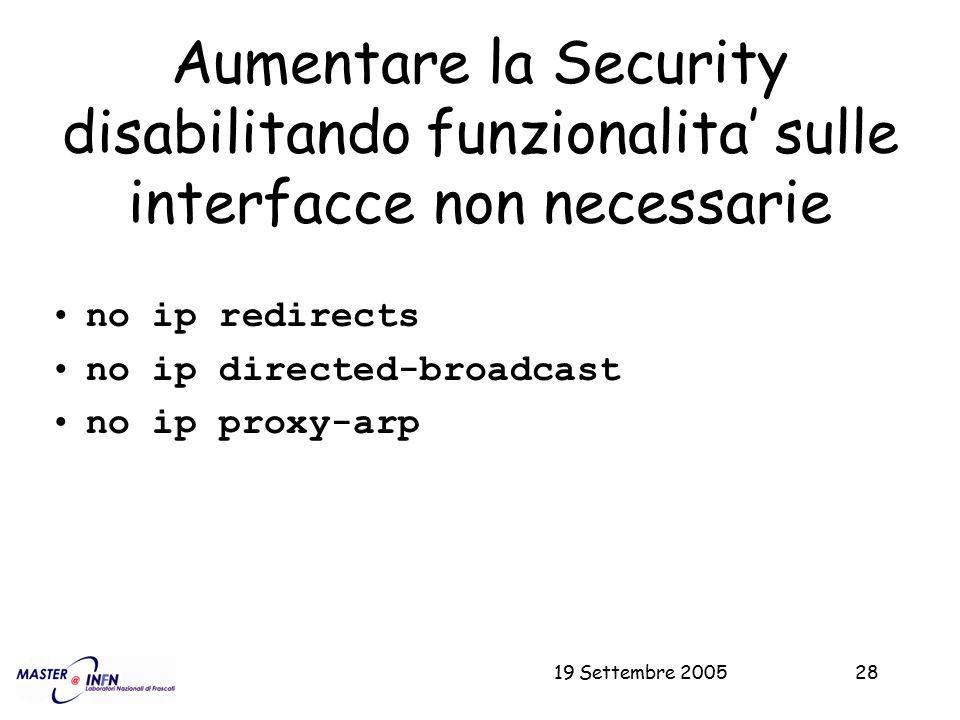 19 Settembre 200528 Aumentare la Security disabilitando funzionalita' sulle interfacce non necessarie no ip redirects no ip directed-broadcast no ip p