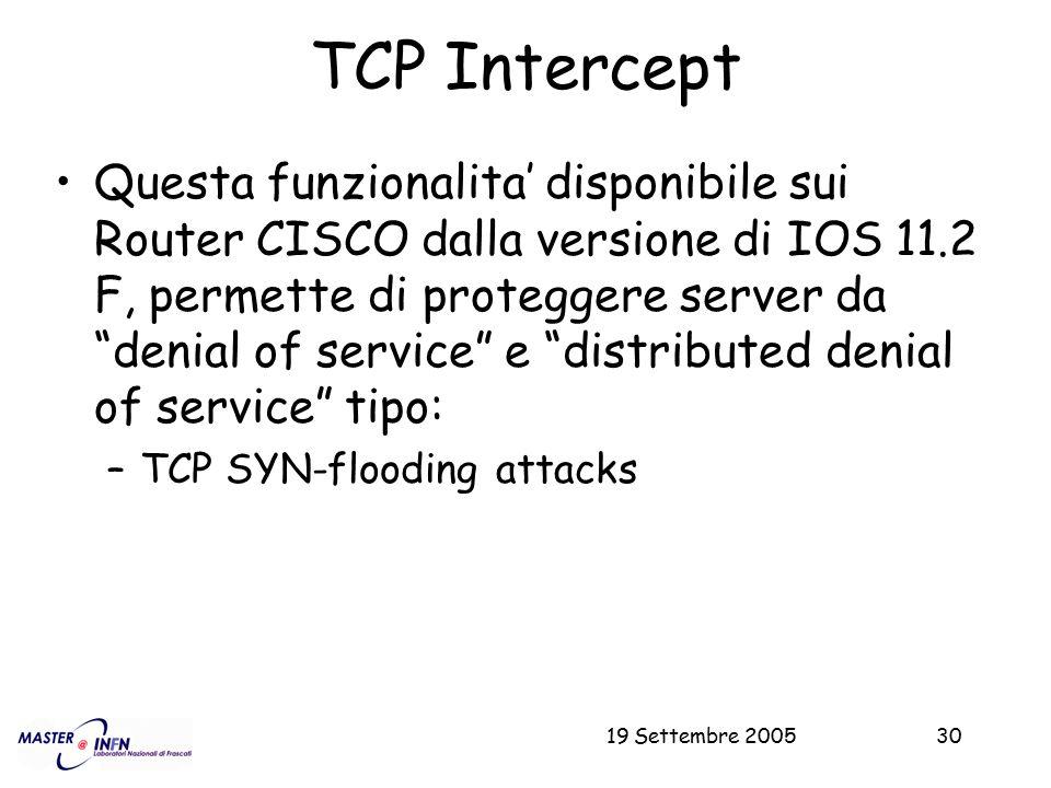 """19 Settembre 200530 TCP Intercept Questa funzionalita' disponibile sui Router CISCO dalla versione di IOS 11.2 F, permette di proteggere server da """"de"""