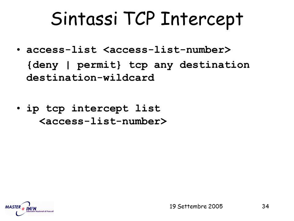 19 Settembre 200534 Sintassi TCP Intercept access-list {deny | permit} tcp any destination destination-wildcard ip tcp intercept list