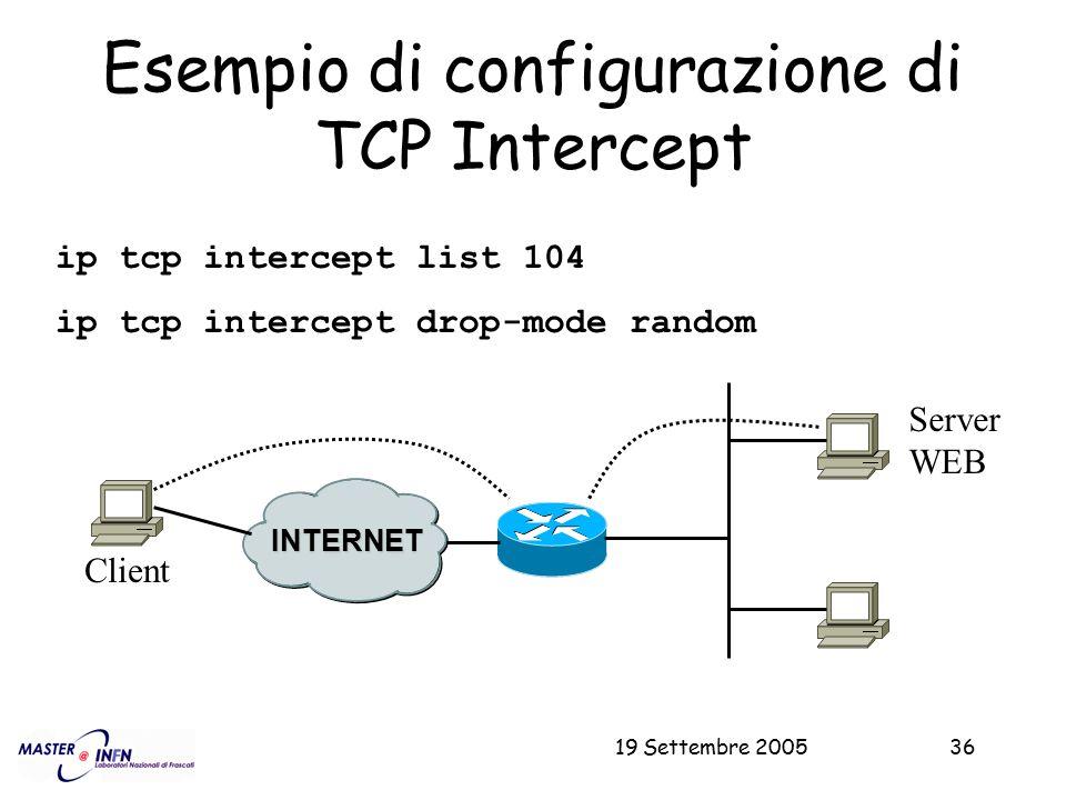 19 Settembre 200536 Esempio di configurazione di TCP Intercept ip tcp intercept list 104 ip tcp intercept drop-mode random Server WEB INTERNET Client