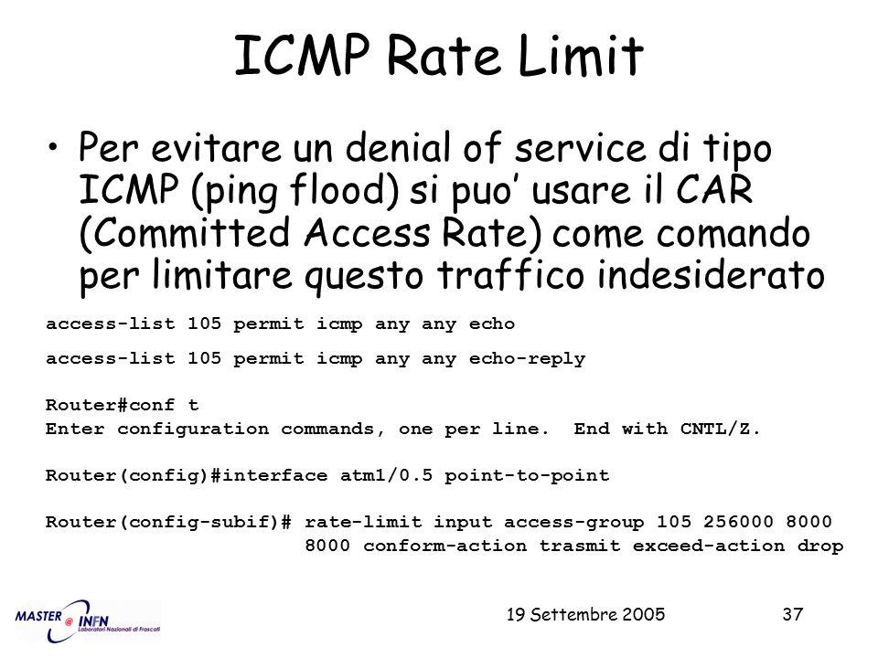 19 Settembre 200537 ICMP Rate Limit Per evitare un denial of service di tipo ICMP (ping flood) si puo' usare il CAR (Committed Access Rate) come coman
