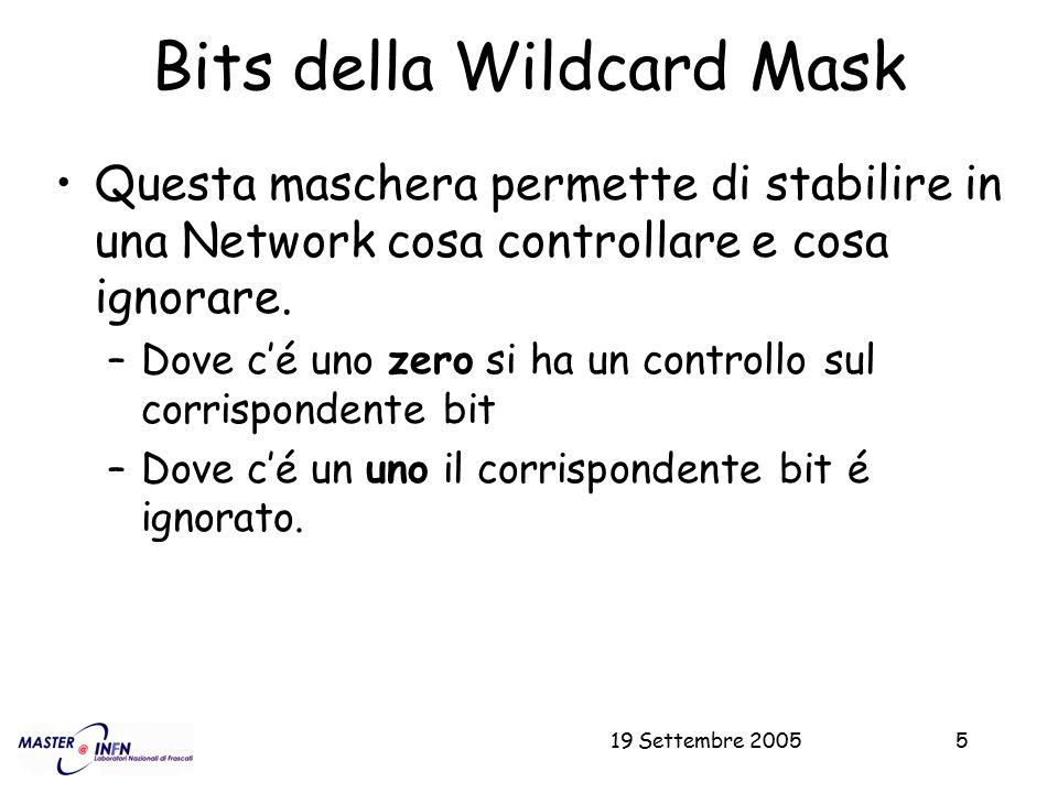 19 Settembre 20055 Bits della Wildcard Mask Questa maschera permette di stabilire in una Network cosa controllare e cosa ignorare. –Dove c'é uno zero