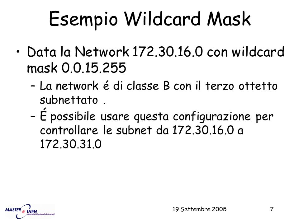 19 Settembre 200518 Esempio (UDP) Permesso di tutti i nodi internet all'inoltro di pacchetti UDP sulle porte alte (>1024) access-list 103 permit udp any 192.168.8.0 0.0.7.255 gt 1024 access-list 103 permit udp any 172.16.0.0 0.15.255.255 gt 1024 access-list 103 permit udp any 10.0.0.0 0.255.255.255 gt 1024 access-list 103 permit udp any 192.84.129.0 0.0.0.255 gt 1024