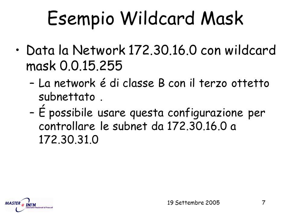 19 Settembre 20057 Esempio Wildcard Mask Data la Network 172.30.16.0 con wildcard mask 0.0.15.255 –La network é di classe B con il terzo ottetto subne
