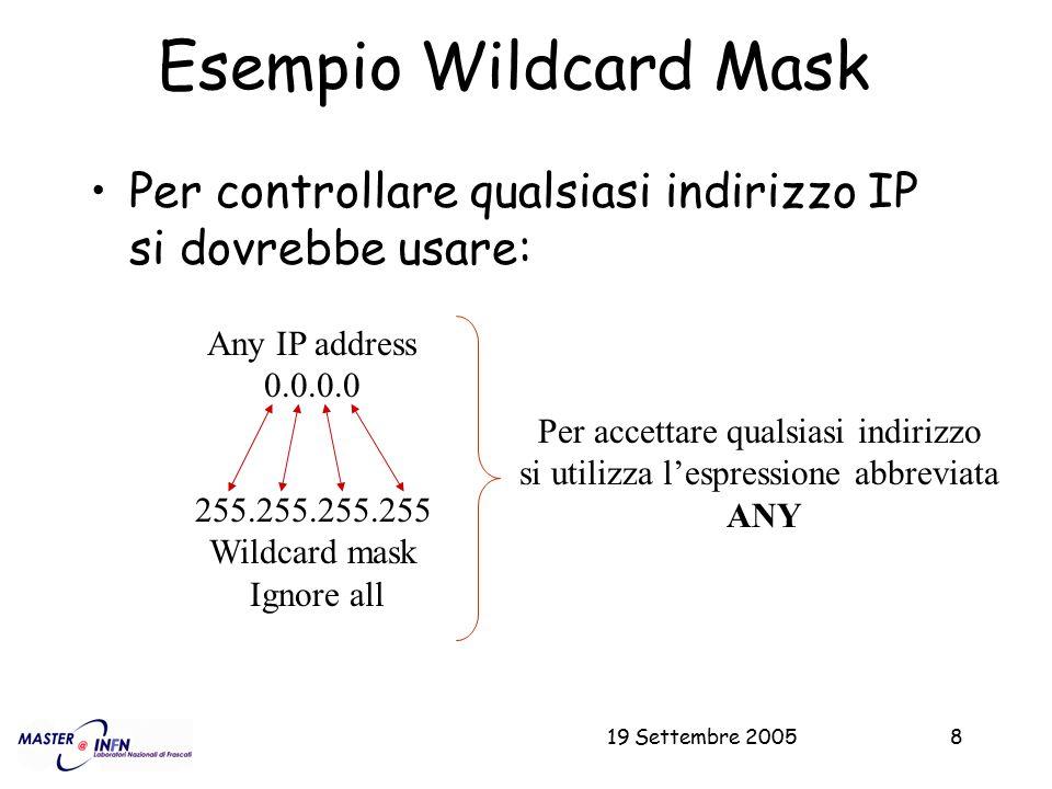 19 Settembre 20058 Esempio Wildcard Mask Per controllare qualsiasi indirizzo IP si dovrebbe usare: Any IP address 0.0.0.0 255.255.255.255 Wildcard mas