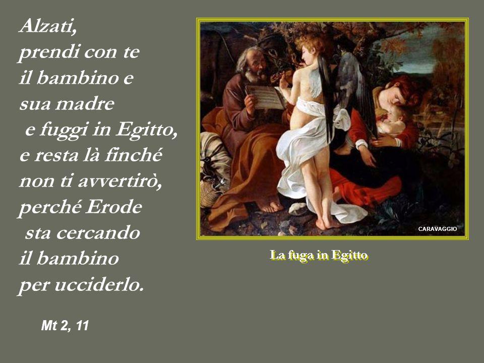CARAVAGGIO La fuga in Egitto Alzati, prendi con te il bambino e sua madre e fuggi in Egitto, e resta là finché non ti avvertirò, perché Erode sta cercando il bambino per ucciderlo.