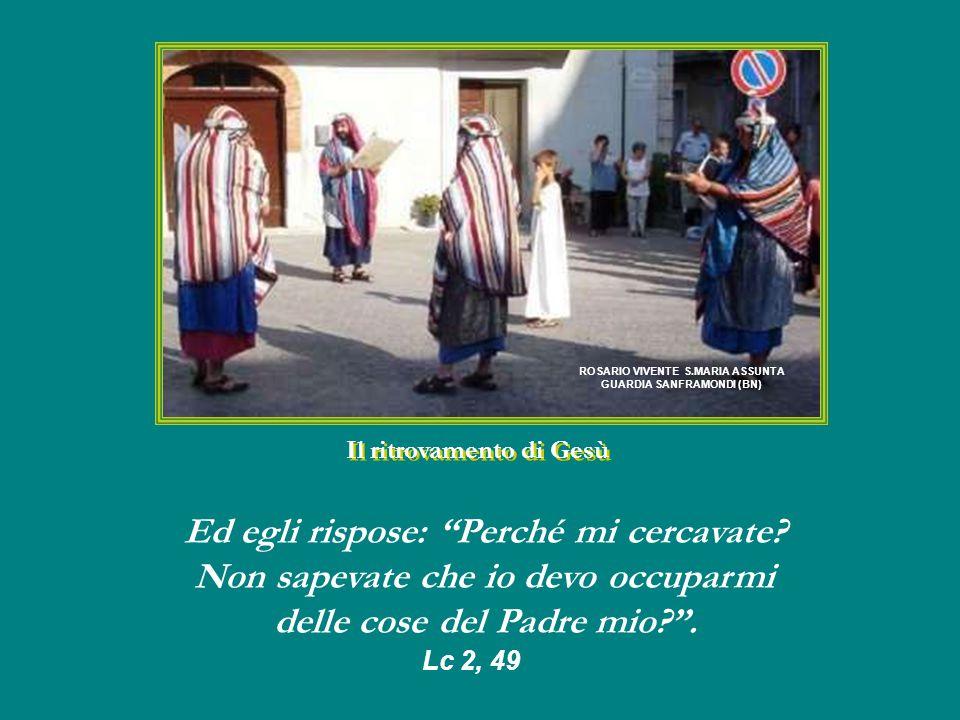 Il ritrovamento di Gesù ROSARIO VIVENTE S.MARIA ASSUNTA GUARDIA SANFRAMONDI (BN) Ed egli rispose: Perché mi cercavate.