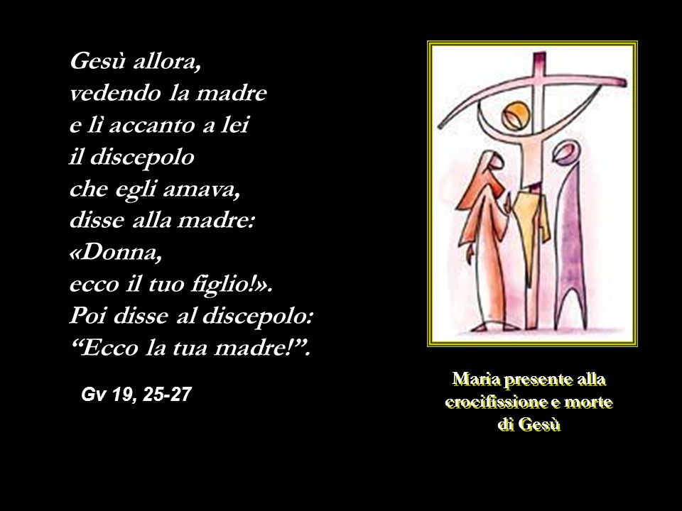Maria presente alla crocifissione e morte di Gesù Maria presente alla crocifissione e morte di Gesù Gesù allora, vedendo la madre e lì accanto a lei il discepolo che egli amava, disse alla madre: «Donna, ecco il tuo figlio!».