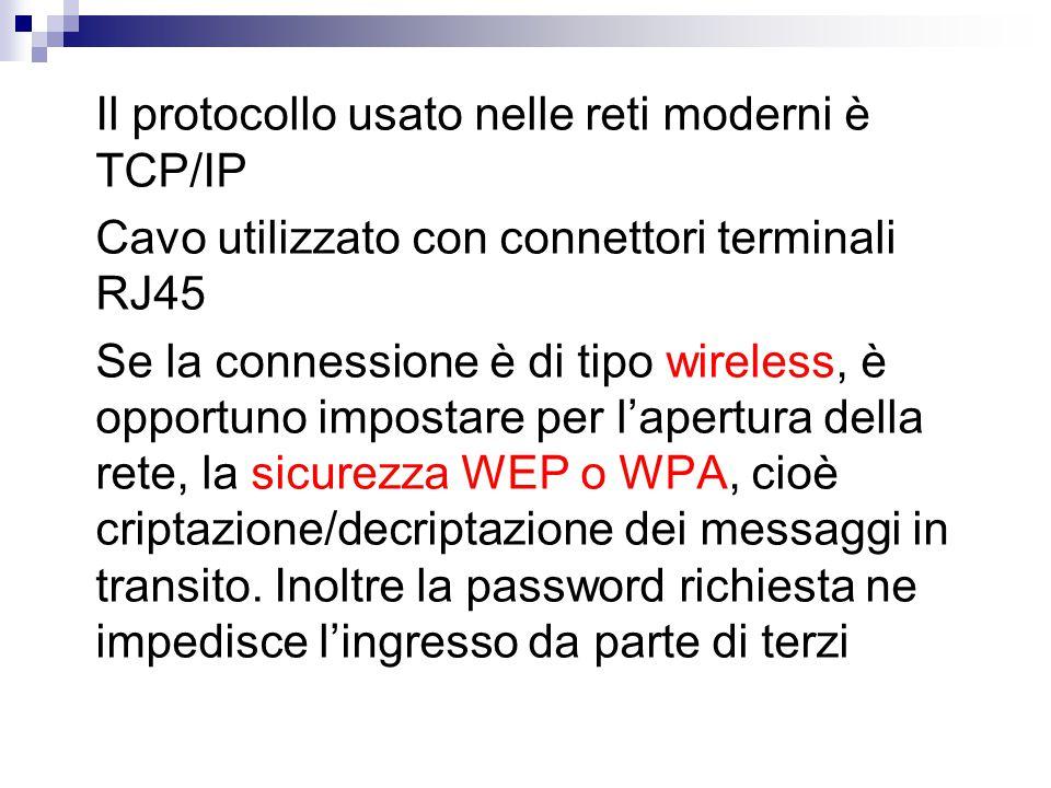 Il protocollo usato nelle reti moderni è TCP/IP Cavo utilizzato con connettori terminali RJ45 Se la connessione è di tipo wireless, è opportuno impostare per l'apertura della rete, la sicurezza WEP o WPA, cioè criptazione/decriptazione dei messaggi in transito.