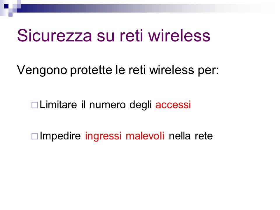 Sicurezza su reti wireless Vengono protette le reti wireless per:  Limitare il numero degli accessi  Impedire ingressi malevoli nella rete