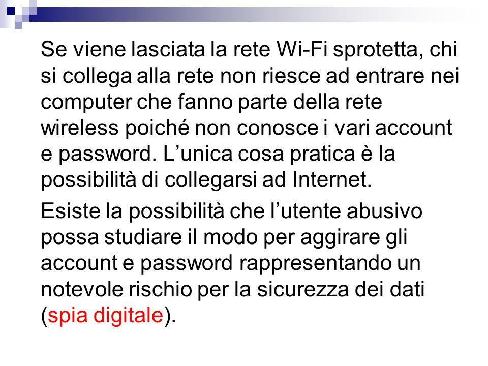 Se viene lasciata la rete Wi-Fi sprotetta, chi si collega alla rete non riesce ad entrare nei computer che fanno parte della rete wireless poiché non conosce i vari account e password.