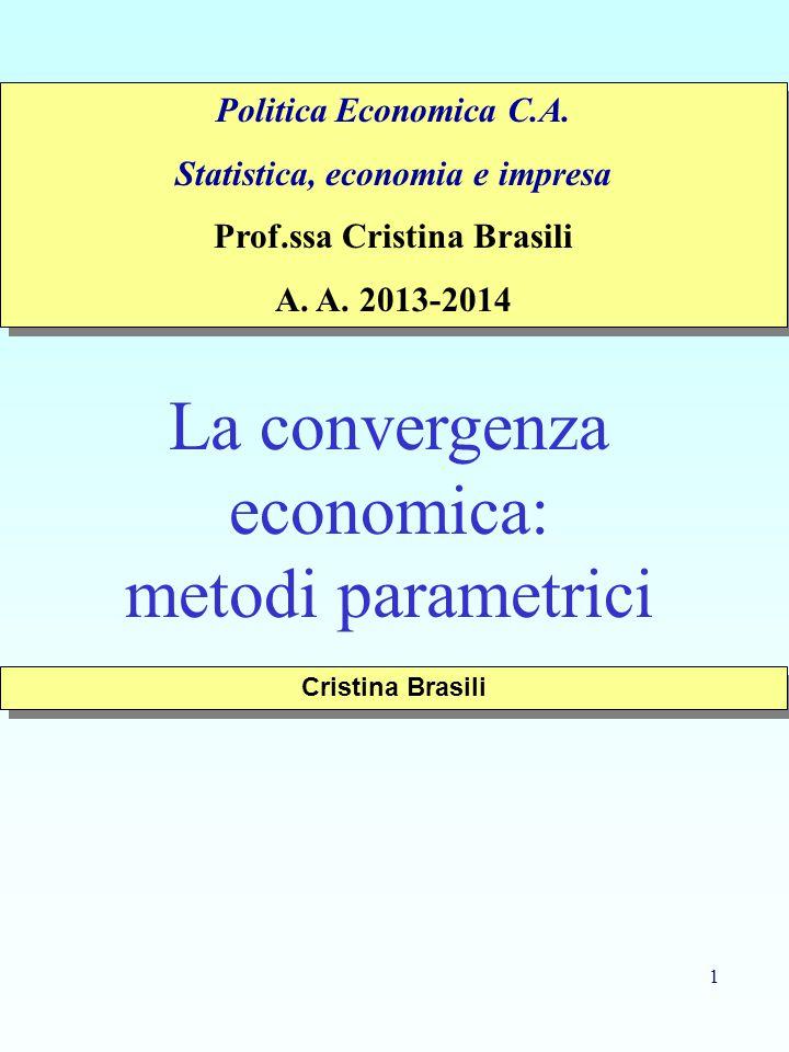 1 La convergenza economica: metodi parametrici Cristina Brasili Politica Economica C.A. Statistica, economia e impresa Prof.ssa Cristina Brasili A. A.