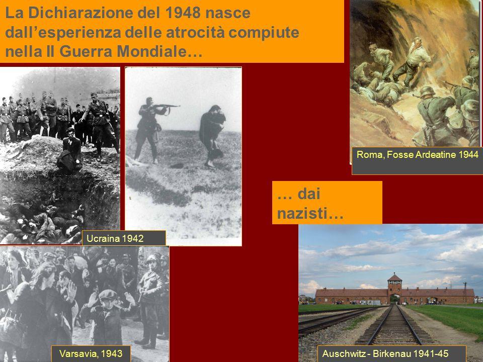 La Dichiarazione del 1948 nasce dall'esperienza delle atrocità compiute nella II Guerra Mondiale… Roma, Fosse Ardeatine 1944 Ucraina 1942 Auschwitz -