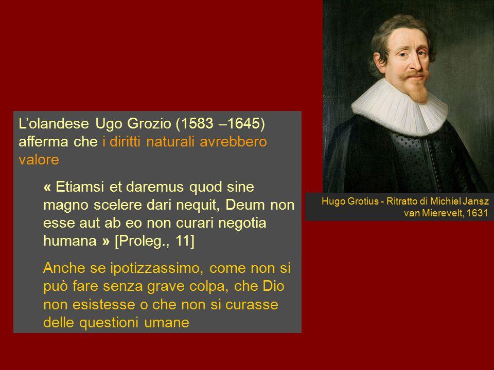 Hugo Grotius - Ritratto di Michiel Jansz van Mierevelt, 1631 L'olandese Ugo Grozio (1583 –1645) afferma che i diritti naturali avrebbero valore « Etia