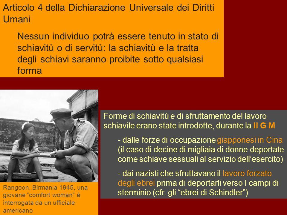 Articolo 4 della Dichiarazione Universale dei Diritti Umani Nessun individuo potrà essere tenuto in stato di schiavitù o di servitù: la schiavitù e la
