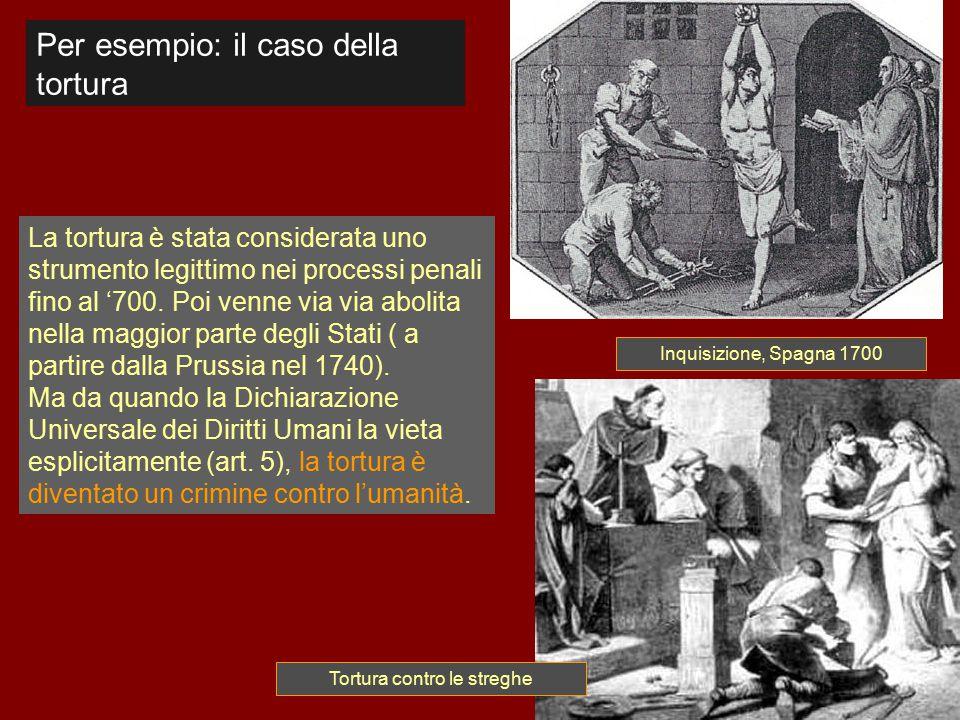 La tortura è stata considerata uno strumento legittimo nei processi penali fino al '700. Poi venne via via abolita nella maggior parte degli Stati ( a