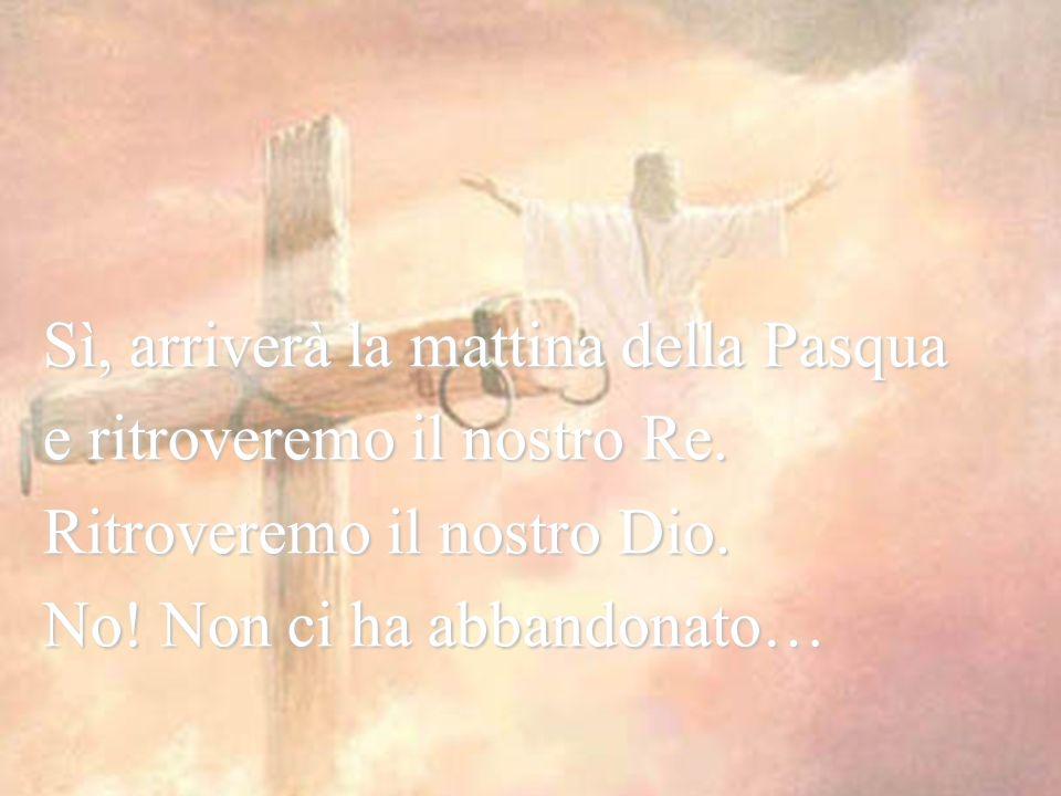 Arriverà un'alba nuova.Sì, arriverà la mattina della Pasqua e ritroveremo il nostro Re.