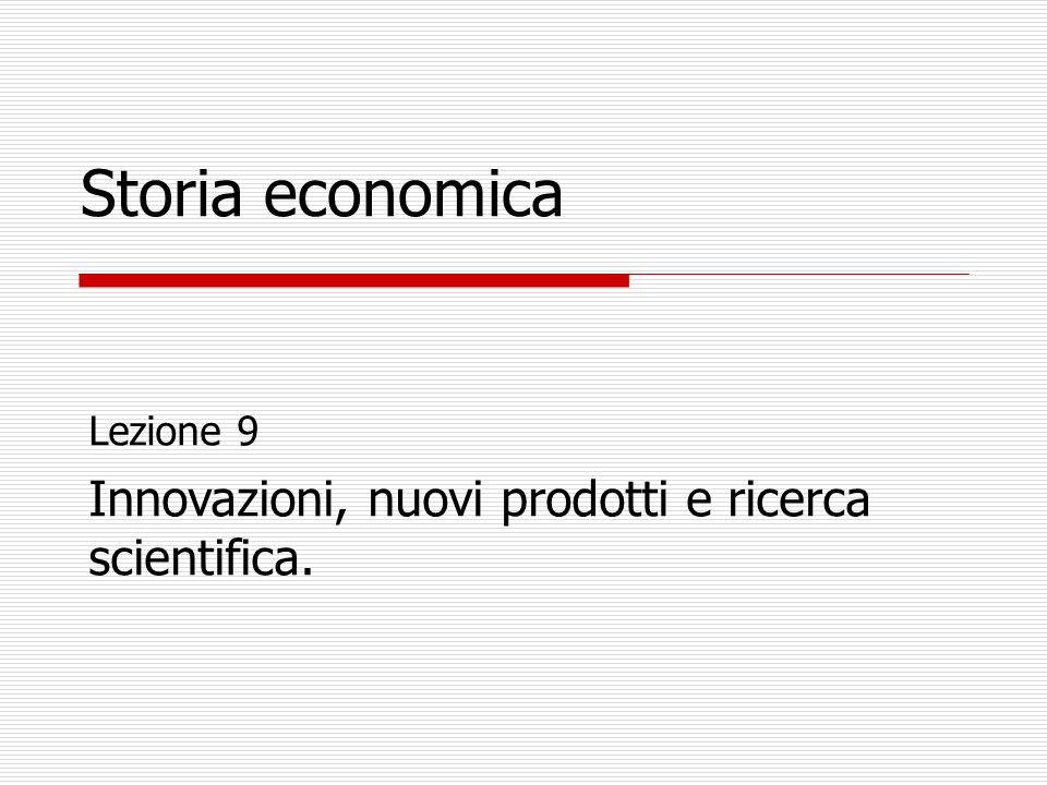 Lezione 9 Innovazioni, nuovi prodotti e ricerca scientifica. Storia economica