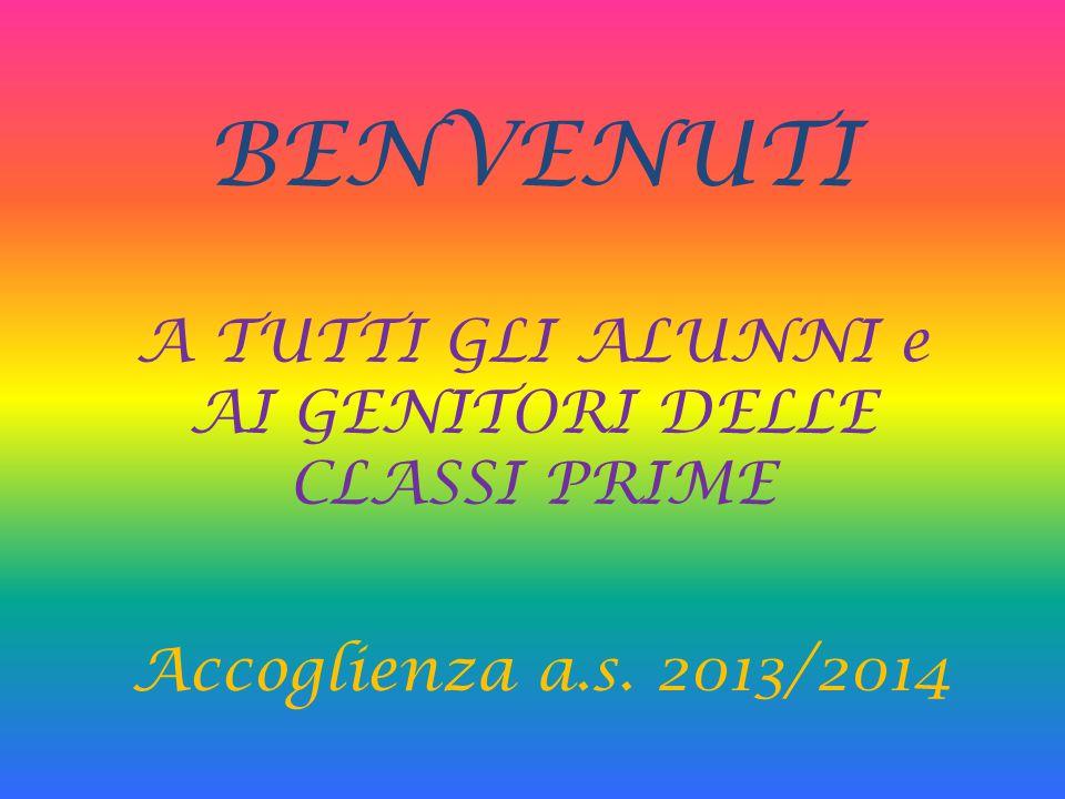 BENVENUTI A TUTTI GLI ALUNNI e AI GENITORI DELLE CLASSI PRIME Accoglienza a.s. 2013/2014