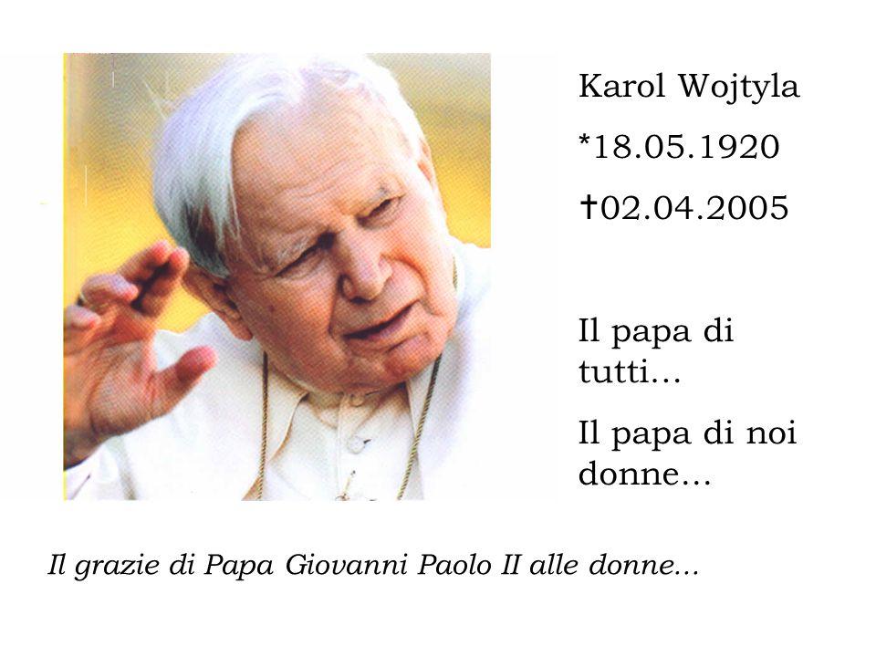Il grazie di Papa Giovanni Paolo II alle donne... Karol Wojtyla * 18.05.1920  02.04.2005 Il papa di tutti… Il papa di noi donne...