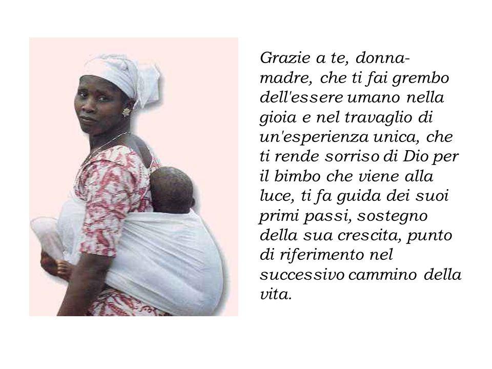 Grazie a te, donna- madre, che ti fai grembo dell'essere umano nella gioia e nel travaglio di un'esperienza unica, che ti rende sorriso di Dio per il