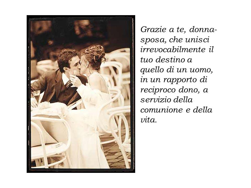 Grazie a te, donna- sposa, che unisci irrevocabilmente il tuo destino a quello di un uomo, in un rapporto di reciproco dono, a servizio della comunion