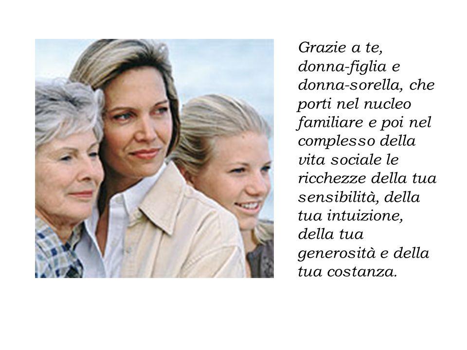 Grazie a te, donna-figlia e donna-sorella, che porti nel nucleo familiare e poi nel complesso della vita sociale le ricchezze della tua sensibilità, d