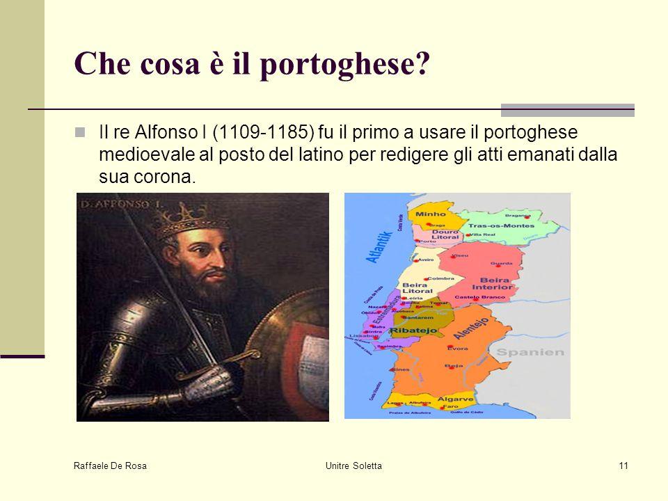 Raffaele De Rosa Unitre Soletta11 Che cosa è il portoghese? Il re Alfonso I (1109-1185) fu il primo a usare il portoghese medioevale al posto del lati