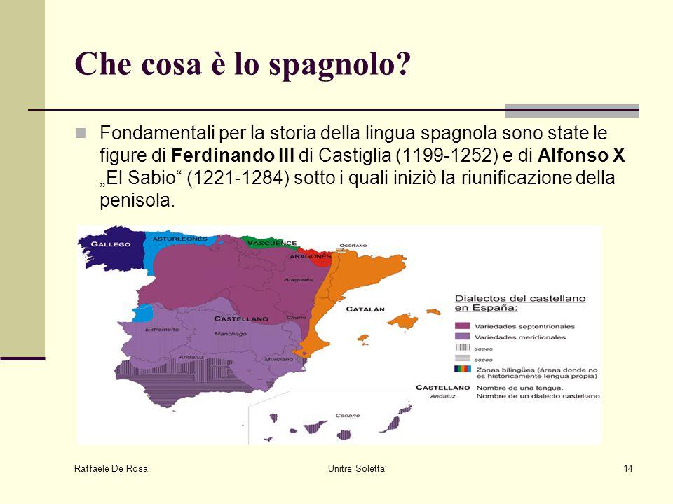 Raffaele De Rosa Unitre Soletta14 Che cosa è lo spagnolo? Fondamentali per la storia della lingua spagnola sono state le figure di Ferdinando III di C