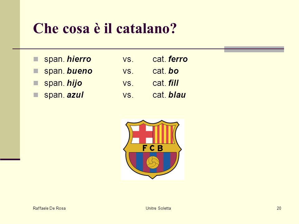 Raffaele De Rosa Unitre Soletta20 Che cosa è il catalano? span. hierro vs. cat. ferro span. bueno vs. cat. bo span. hijovs. cat. fill span. azulvs. ca