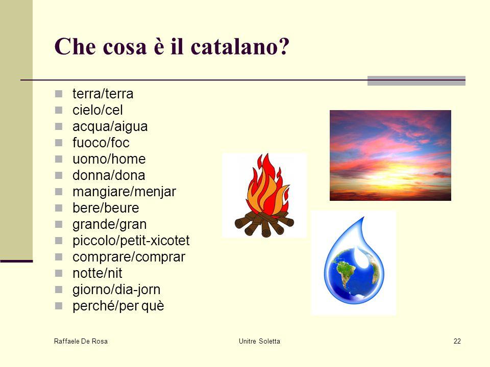Raffaele De Rosa Unitre Soletta22 Che cosa è il catalano? terra/terra cielo/cel acqua/aigua fuoco/foc uomo/home donna/dona mangiare/menjar bere/beure