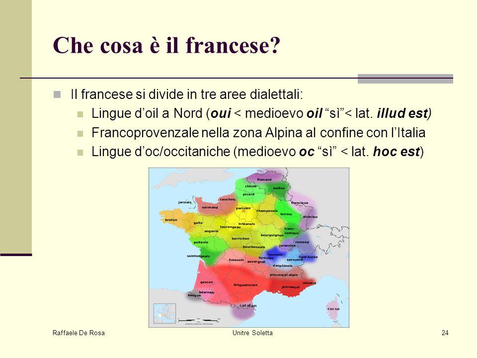"""Raffaele De Rosa Unitre Soletta24 Che cosa è il francese? Il francese si divide in tre aree dialettali: Lingue d'oil a Nord (oui < medioevo oil """"sì""""<"""