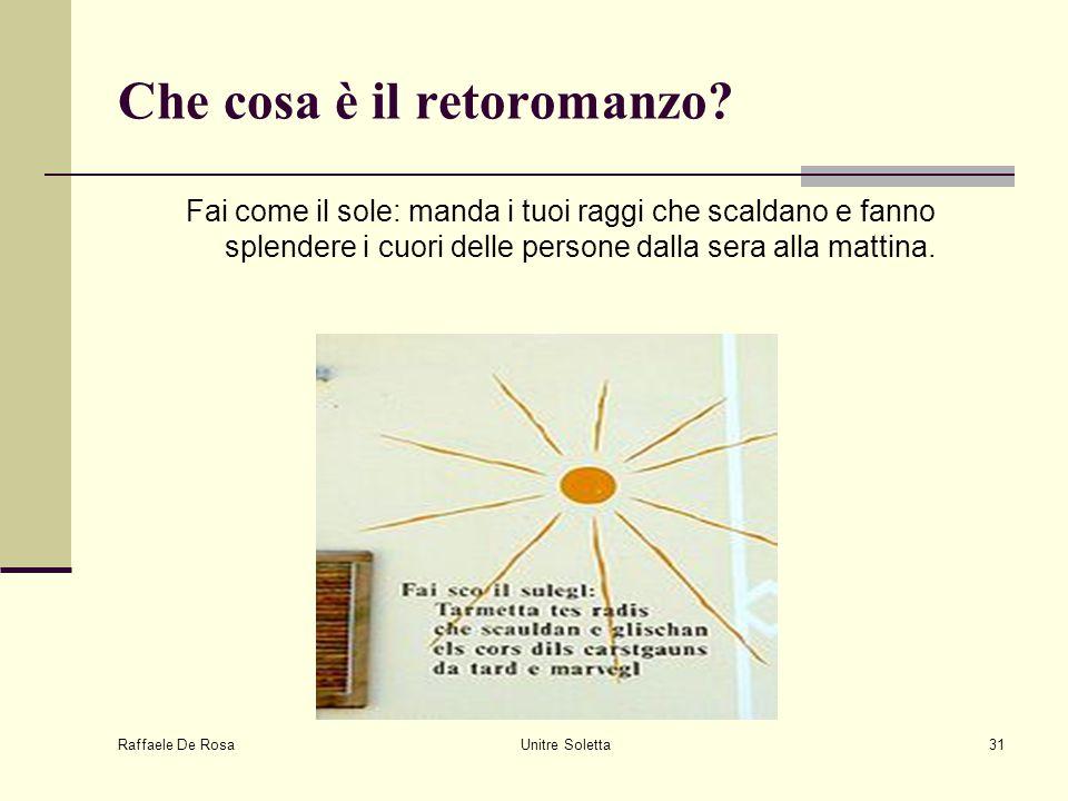 Raffaele De Rosa Unitre Soletta31 Che cosa è il retoromanzo? Fai come il sole: manda i tuoi raggi che scaldano e fanno splendere i cuori delle persone