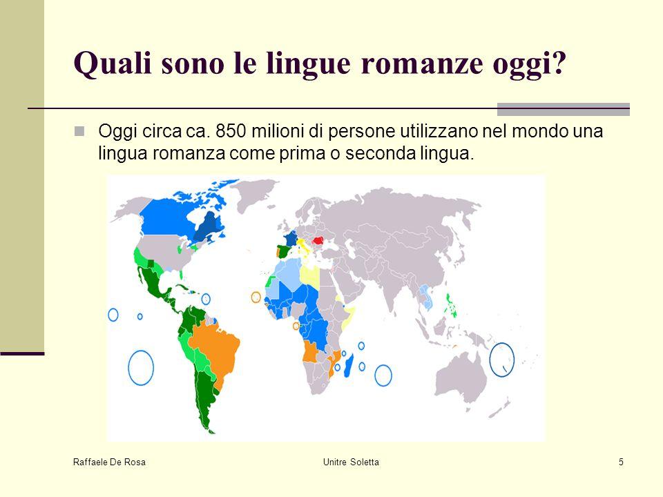 Raffaele De Rosa Unitre Soletta5 Quali sono le lingue romanze oggi? Oggi circa ca. 850 milioni di persone utilizzano nel mondo una lingua romanza come