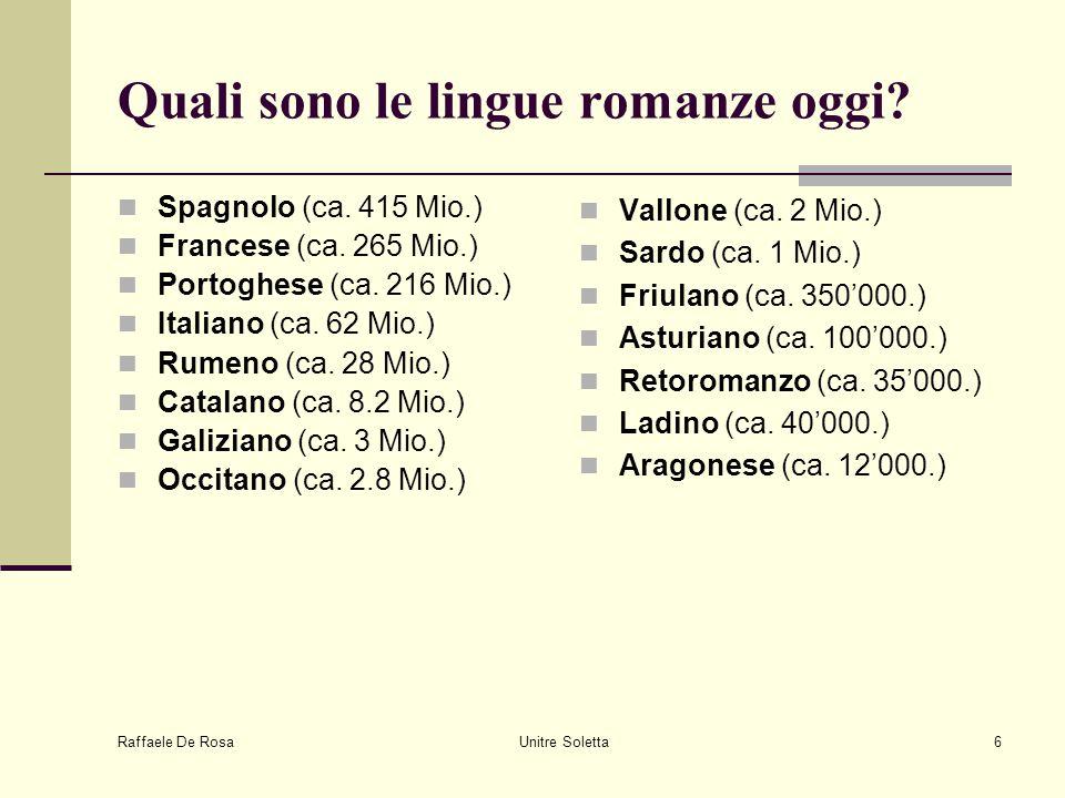 Raffaele De Rosa Unitre Soletta6 Quali sono le lingue romanze oggi? Spagnolo (ca. 415 Mio.) Francese (ca. 265 Mio.) Portoghese (ca. 216 Mio.) Italiano