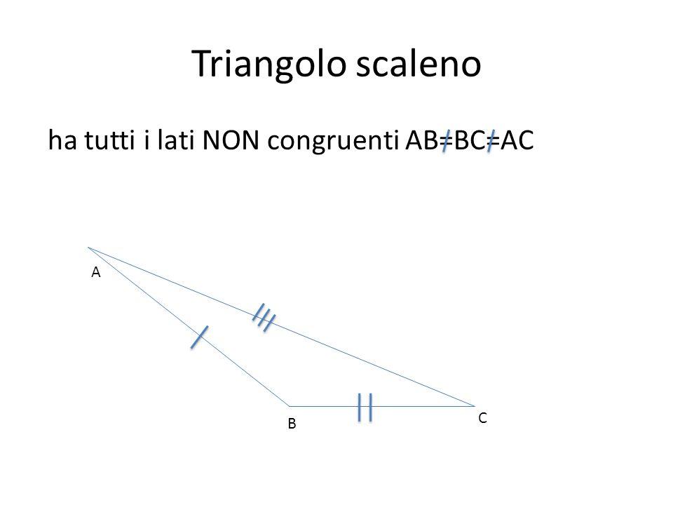 Triangolo scaleno ha tutti i lati NON congruenti AB=BC=AC A B C