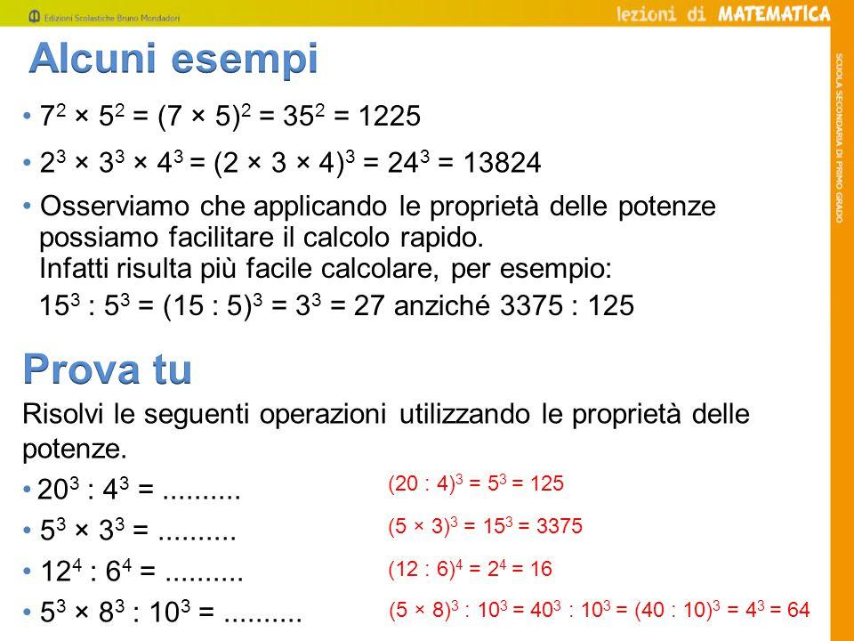 2 3 × 3 3 × 4 3 = (2 × 3 × 4) 3 = 24 3 = 13824 Risolvi le seguenti operazioni utilizzando le proprietà delle potenze.