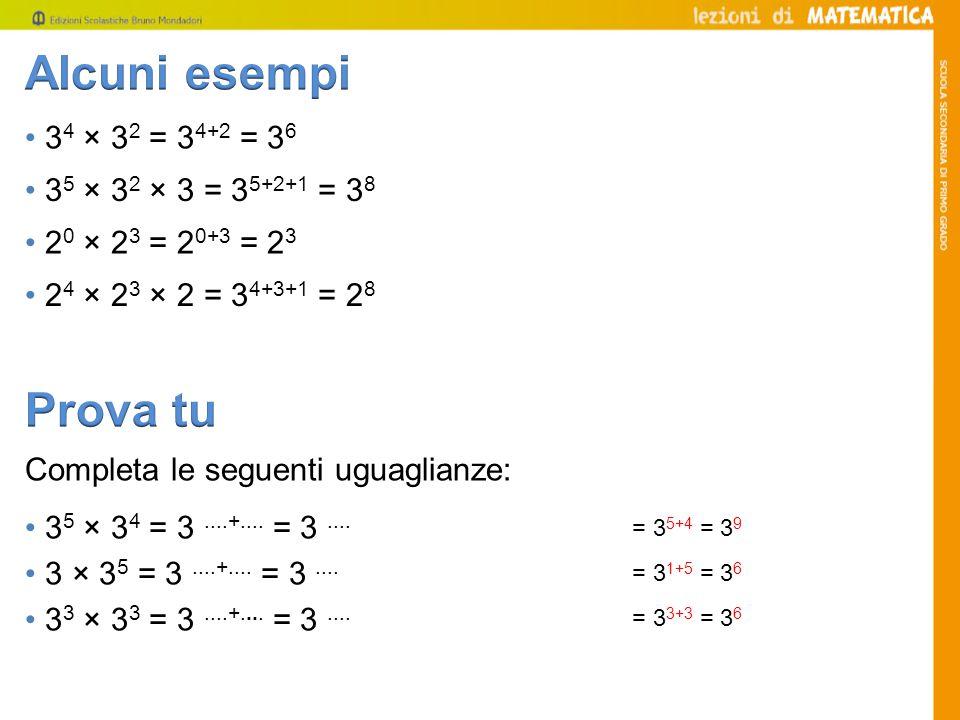 3 4 × 3 2 = 3 4+2 = 3 6 Completa le seguenti uguaglianze: 3 5 × 3 4 = 3....+....